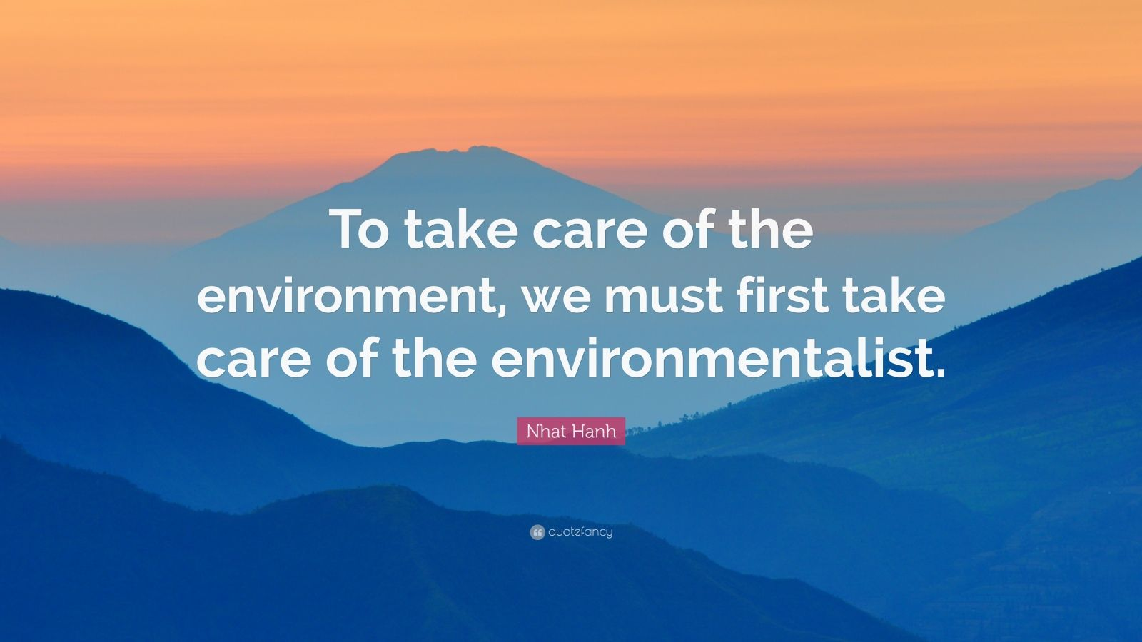 """Nhat Hanh Quote: """"To take care of the environment, we must first take care of the environmentalist."""""""