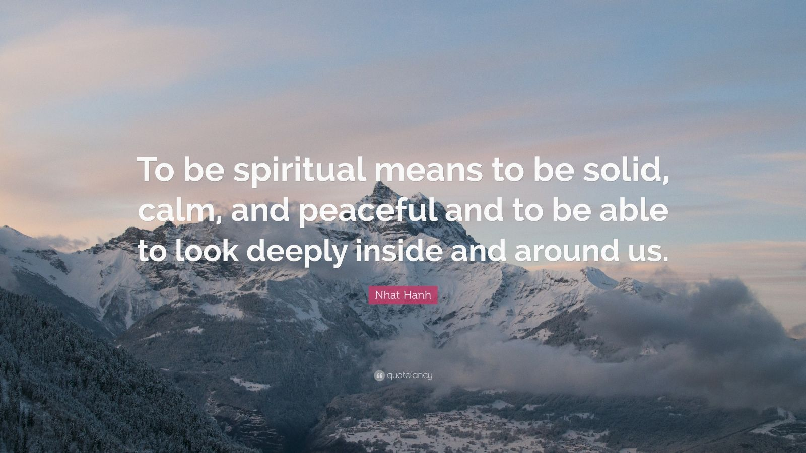 "Nhat Hanh Quote: ""To be spiritual means to be solid, calm, and peaceful and to be able to look deeply inside and around us."""
