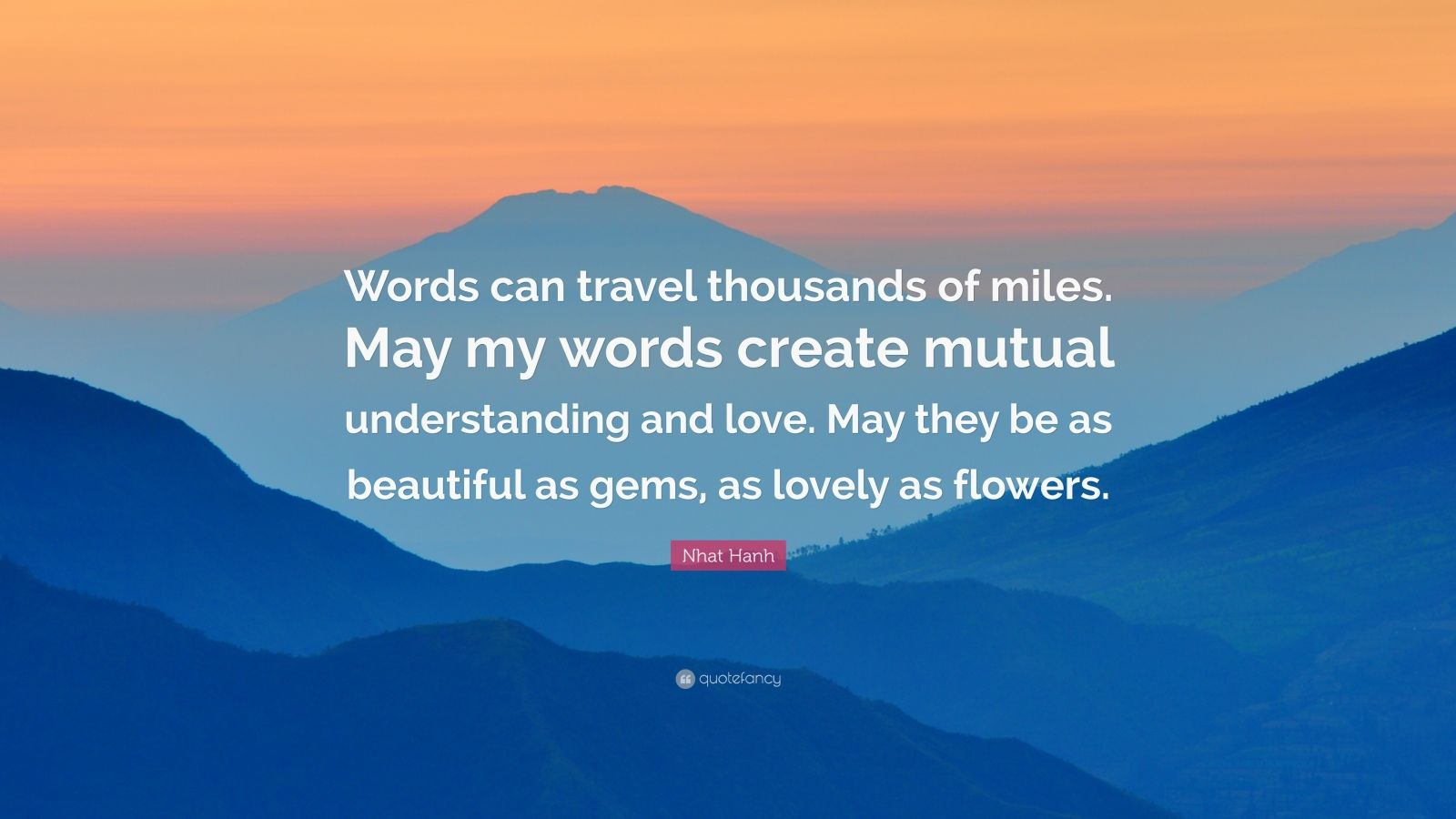 "Nhat Hanh Quote: ""Words can travel thousands of miles. May my words create mutual understanding and love. May they be as beautiful as gems, as lovely as flowers."""