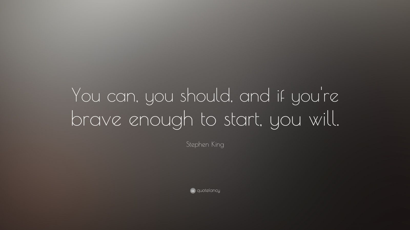 "Stephen King Quote: ""You can, you should, and if you're brave enough to start, you will."""