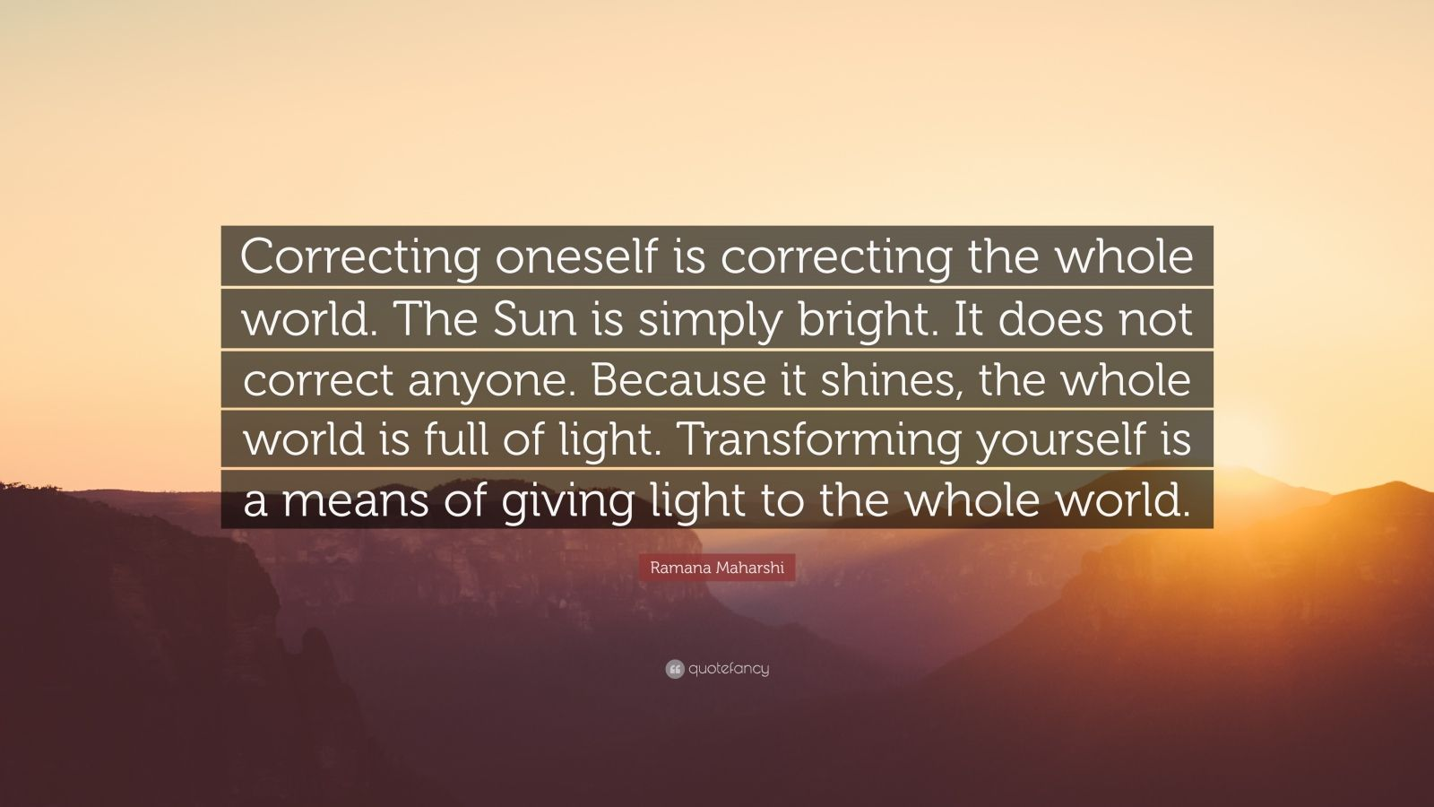 """Ramana Maharshi Quote: """"Correcting oneself is correcting the whole world. The Sun is simply bright. It does not correct anyone. Because it shines, the whole world is full of light. Transforming yourself is a means of giving light to the whole world."""""""