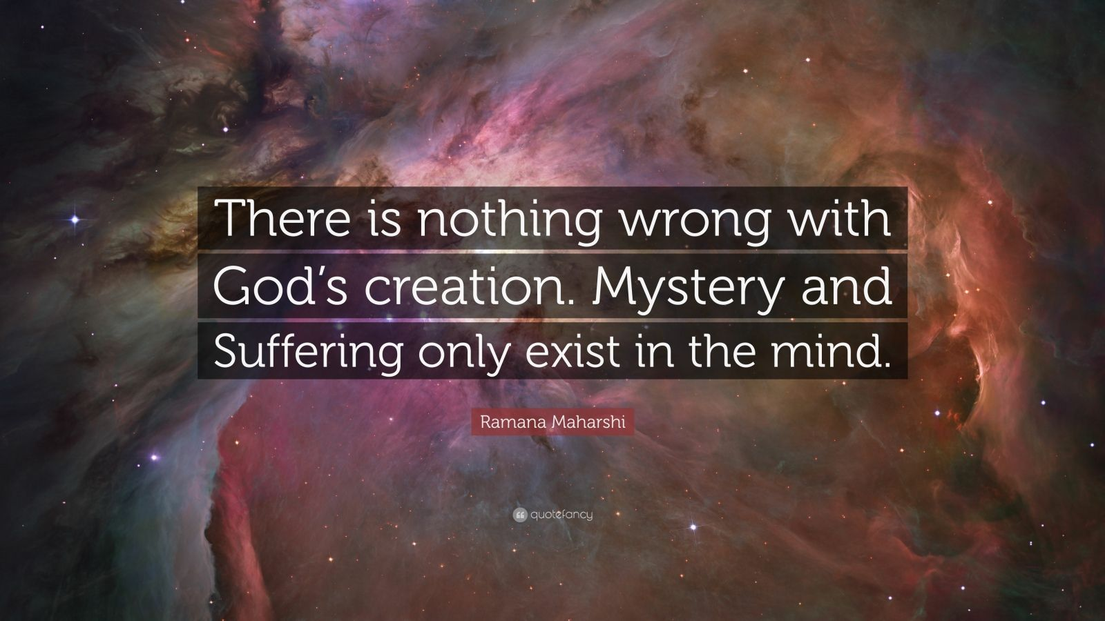 "Ramana Maharshi Quote: ""There is nothing wrong with God's creation. Mystery and Suffering only exist in the mind."""