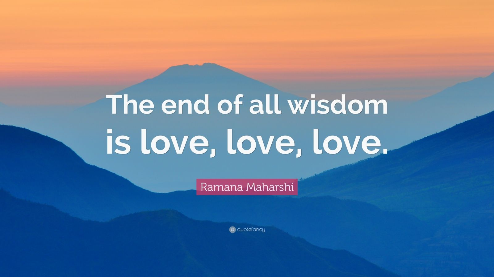 "Ramana Maharshi Quote: ""The end of all wisdom is love, love, love."""