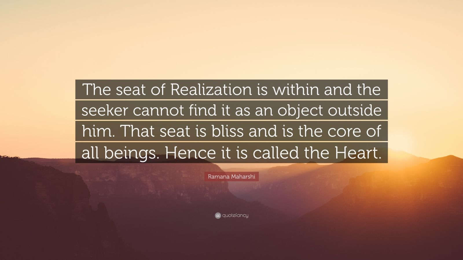 "Ramana Maharshi Quote: ""The seat of Realization is within and the seeker cannot find it as an object outside him. That seat is bliss and is the core of all beings. Hence it is called the Heart."""