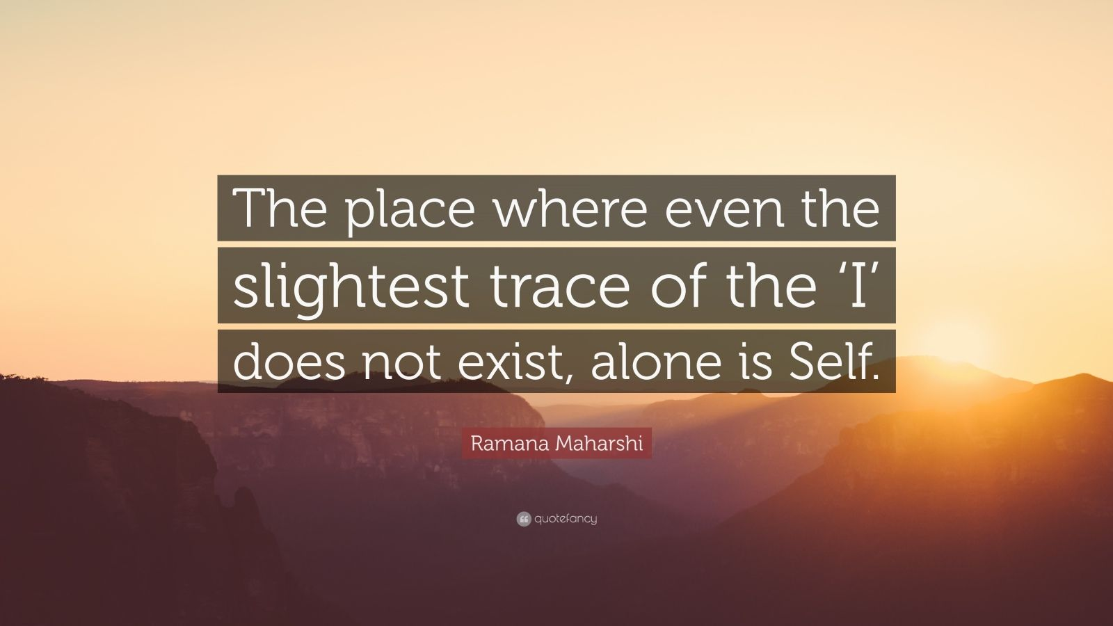 """Ramana Maharshi Quote: """"The place where even the slightest trace of the 'I' does not exist, alone is Self."""""""