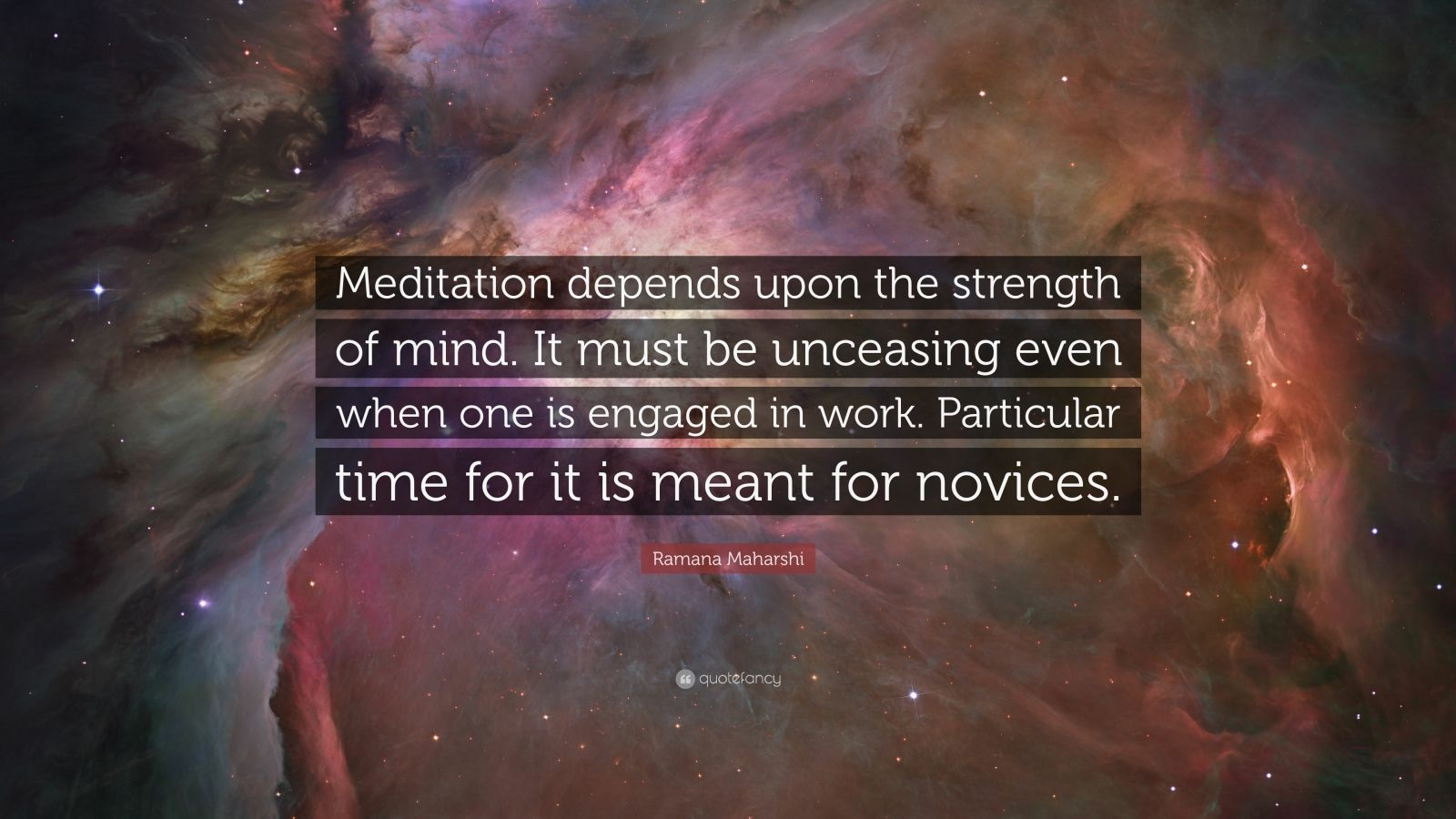 "Ramana Maharshi Quote: ""Meditation depends upon the strength of mind. It must be unceasing even when one is engaged in work. Particular time for it is meant for novices."""