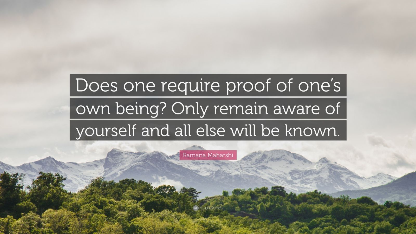"Ramana Maharshi Quote: ""Does one require proof of one's own being? Only remain aware of yourself and all else will be known."""