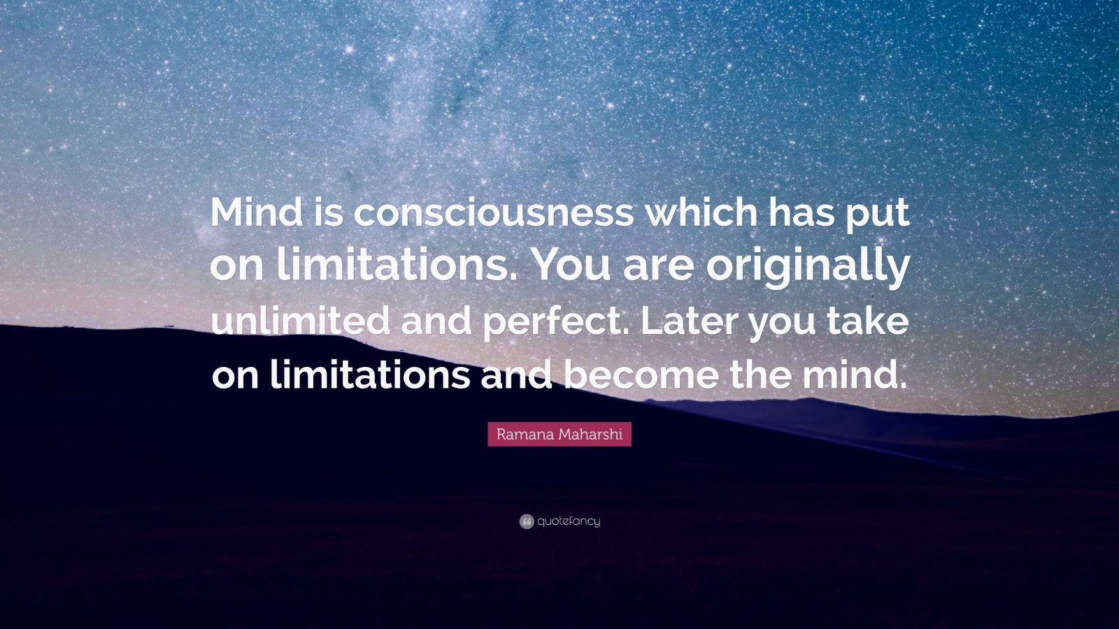 "Ramana Maharshi Quote: ""Mind is consciousness which has put on limitations. You are originally unlimited and perfect. Later you take on limitations and become the mind."""