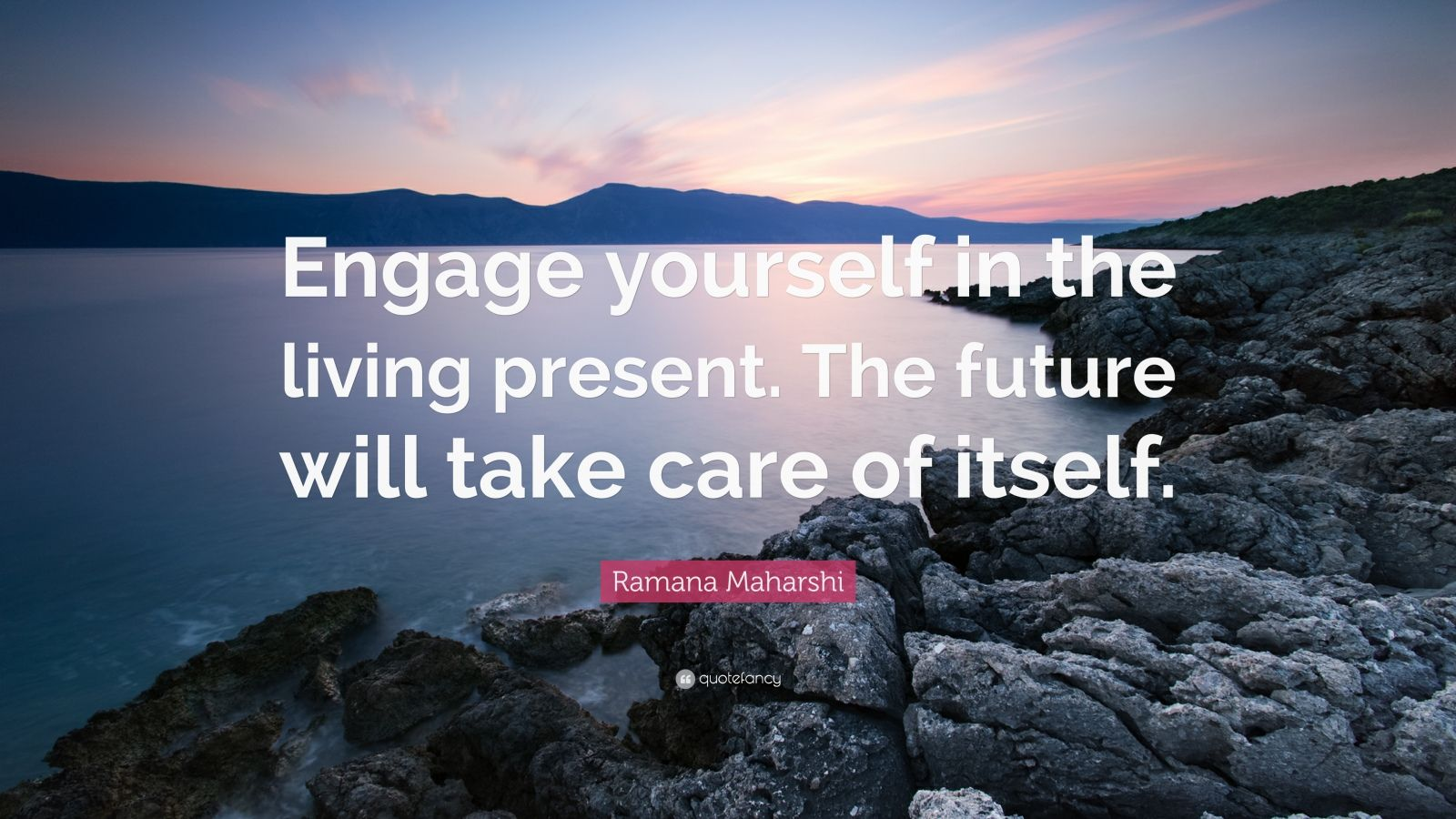 """Ramana Maharshi Quote: """"Engage yourself in the living present. The future will take care of itself."""""""