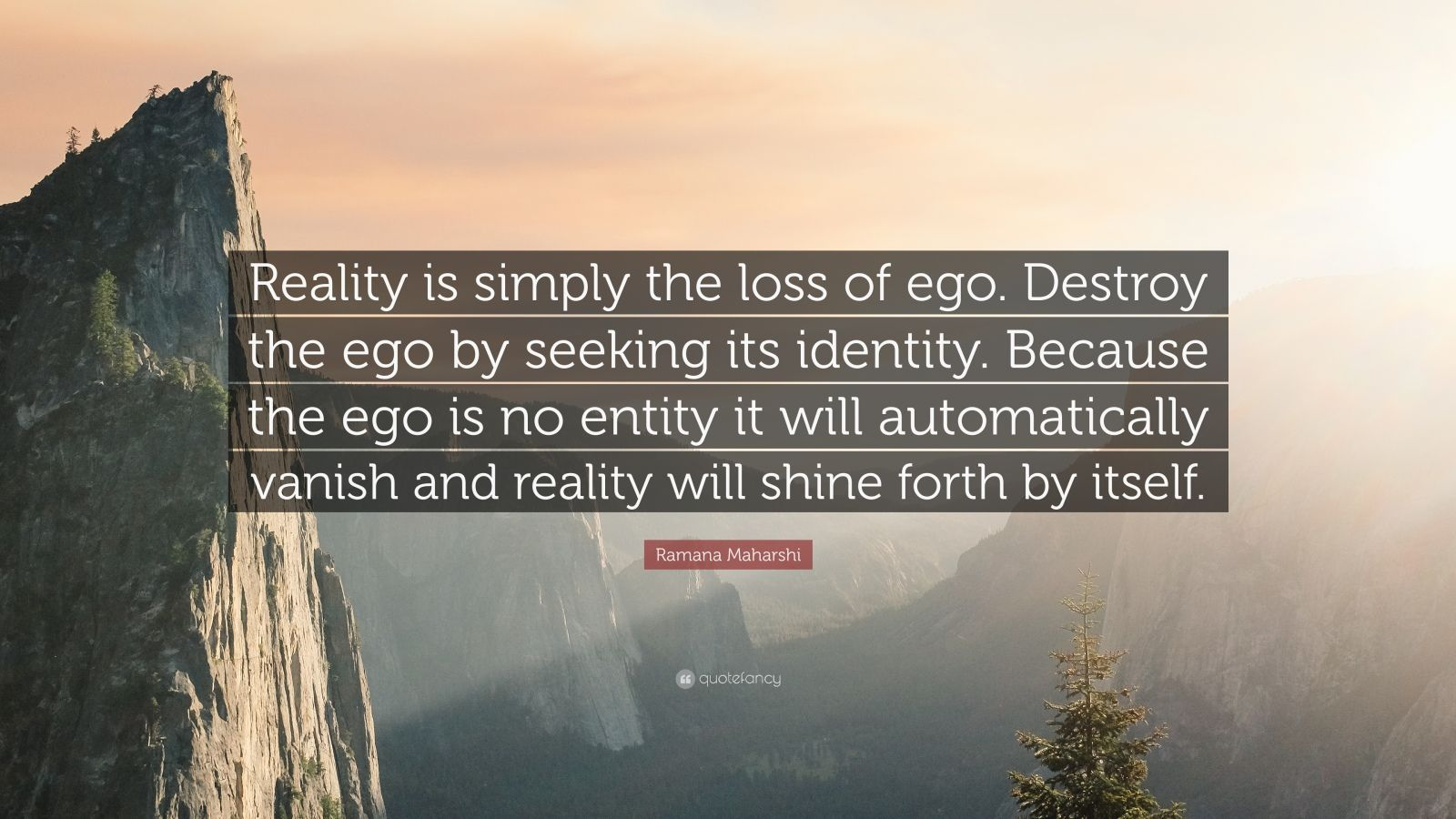 """Ramana Maharshi Quote: """"Reality is simply the loss of ego. Destroy the ego by seeking its identity. Because the ego is no entity it will automatically vanish and reality will shine forth by itself."""""""
