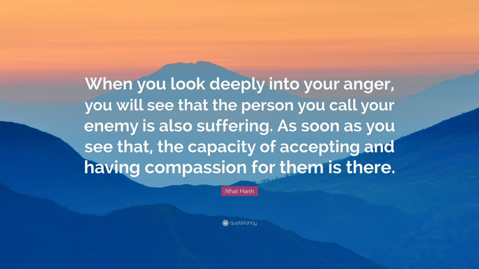 "Nhat Hanh Quote: ""When you look deeply into your anger, you will see that the person you call your enemy is also suffering. As soon as you see that, the capacity of accepting and having compassion for them is there."""