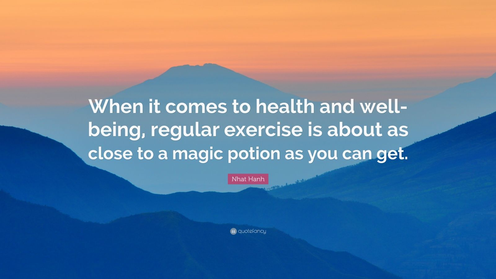 "Nhat Hanh Quote: ""When it comes to health and well-being, regular exercise is about as close to a magic potion as you can get."""