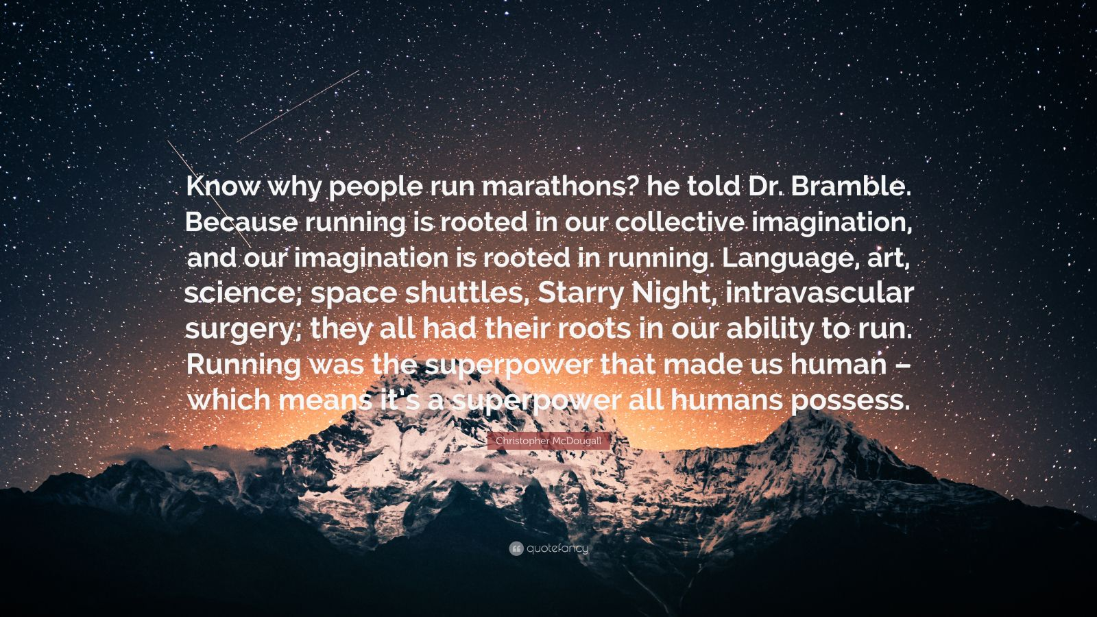 """Christopher McDougall Quote: """"Know why people run marathons? he told Dr. Bramble. Because running is rooted in our collective imagination, and our imagination is rooted in running. Language, art, science; space shuttles, Starry Night, intravascular surgery; they all had their roots in our ability to run. Running was the superpower that made us human – which means it's a superpower all humans possess."""""""
