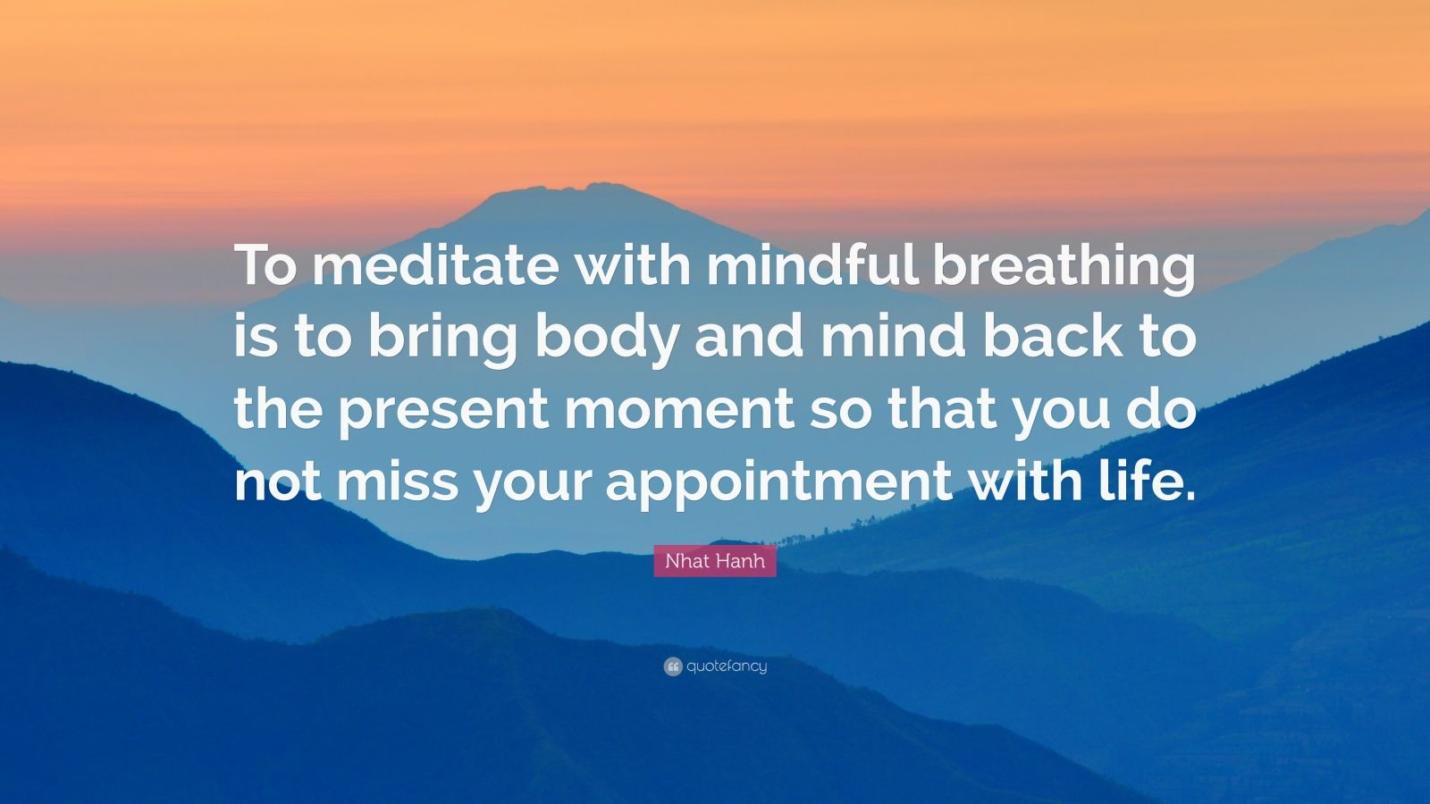 "Nhat Hanh Quote: ""To meditate with mindful breathing is to bring body and mind back to the present moment so that you do not miss your appointment with life."""