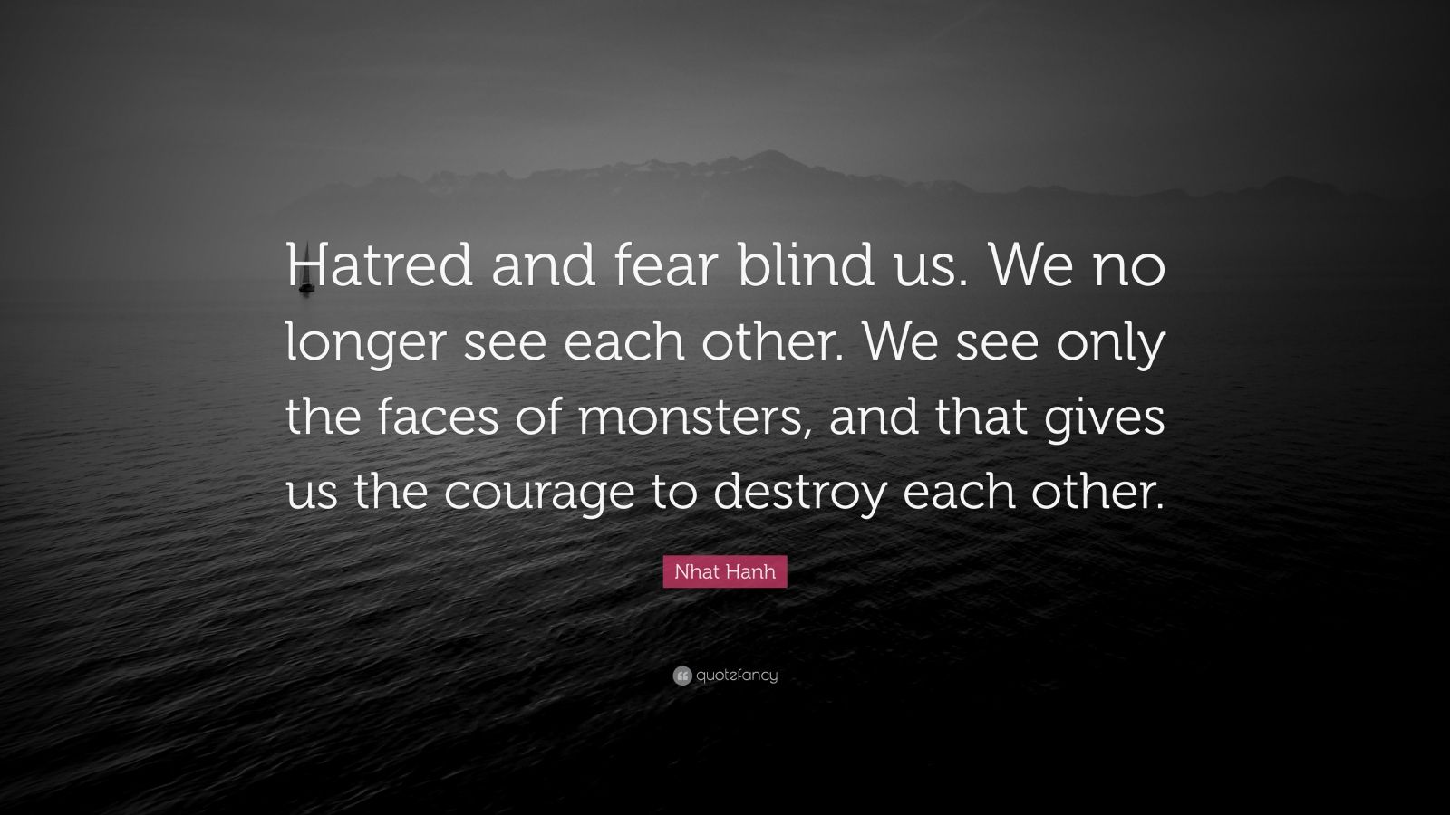 "Nhat Hanh Quote: ""Hatred and fear blind us. We no longer see each other. We see only the faces of monsters, and that gives us the courage to destroy each other."""