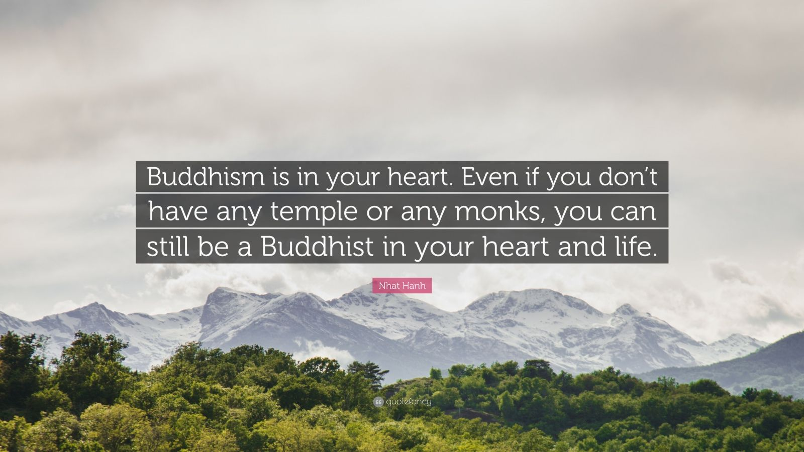 "Nhat Hanh Quote: ""Buddhism is in your heart. Even if you don't have any temple or any monks, you can still be a Buddhist in your heart and life."""