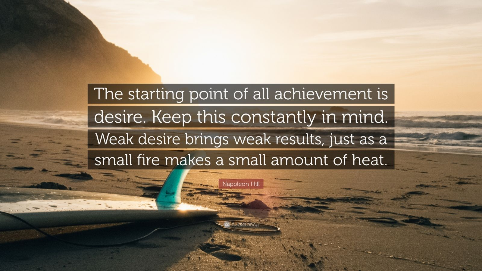 """Napoleon Hill Quote: """"The starting point of all achievement is desire. Keep this constantly in mind. Weak desire brings weak results, just as a small fire makes a small amount of heat."""""""