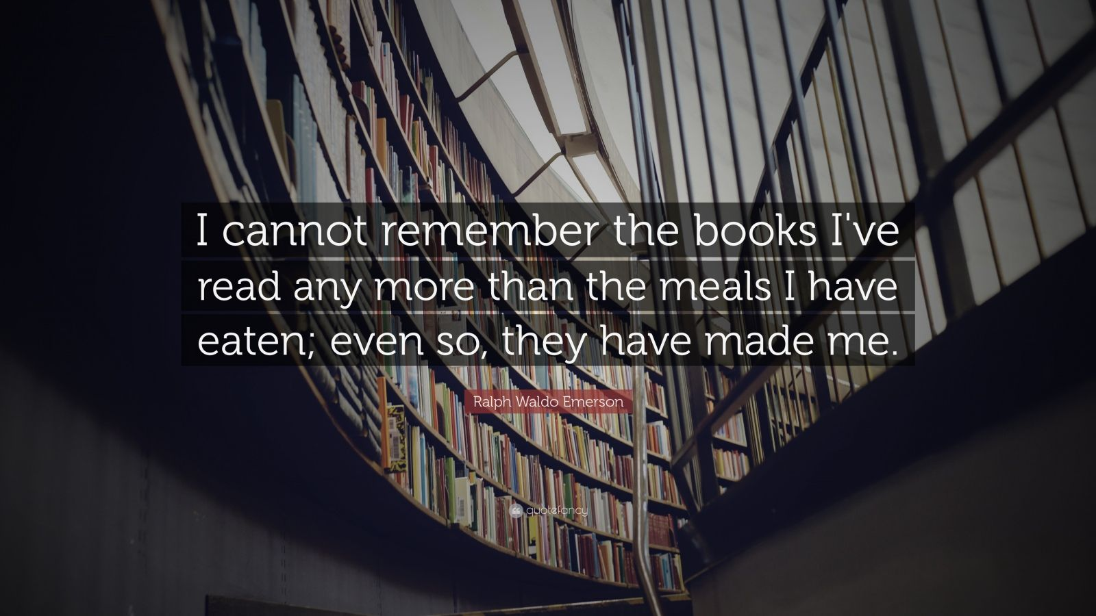 "Ralph Waldo Emerson Quote: ""I cannot remember the books I've read any more than the meals I have eaten; even so, they have made me."""