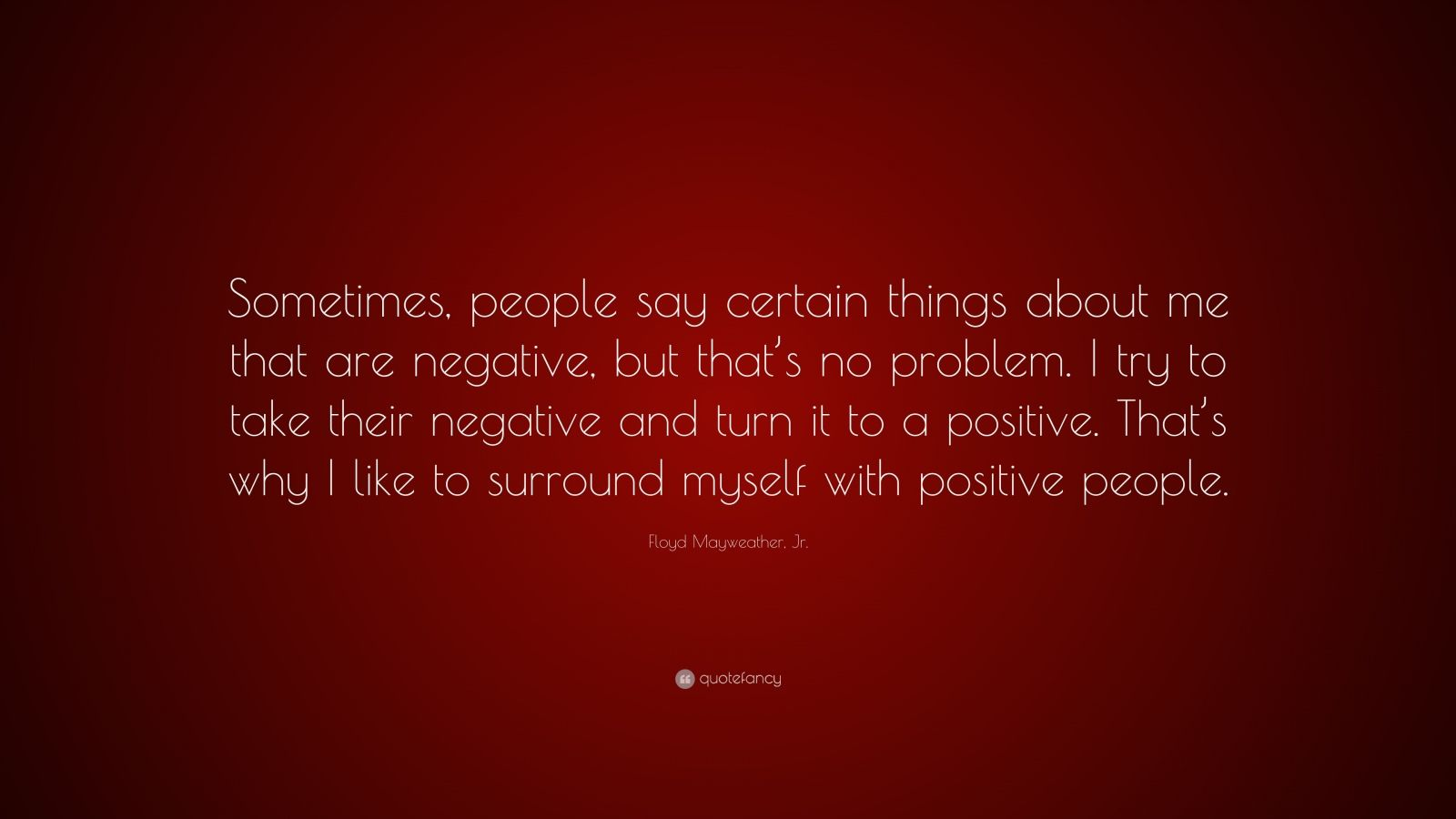 "Floyd Mayweather, Jr. Quote: ""Sometimes, people say certain things about me that are negative, but that's no problem. I try to take their negative and turn it to a positive. That's why I like to surround myself with positive people."""