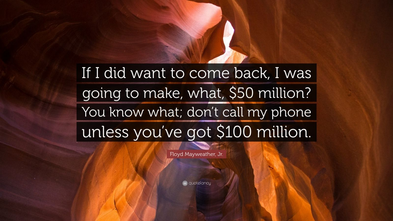 "Floyd Mayweather, Jr. Quote: ""If I did want to come back, I was going to make, what, $50 million? You know what; don't call my phone unless you've got $100 million."""