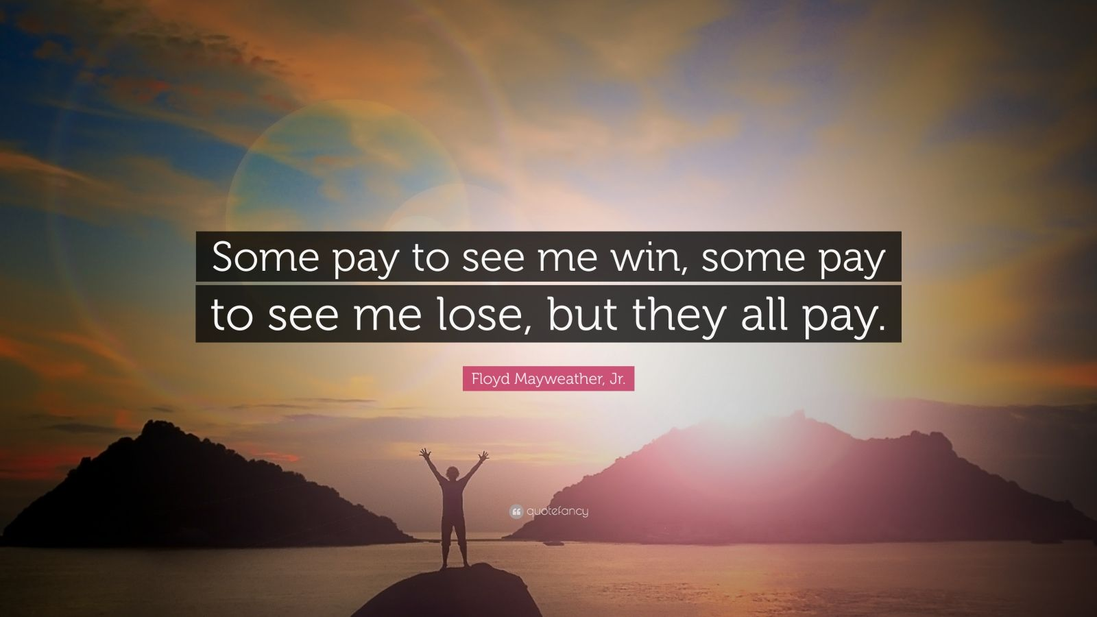 "Floyd Mayweather, Jr. Quote: ""Some pay to see me win, some pay to see me lose, but they all pay."""