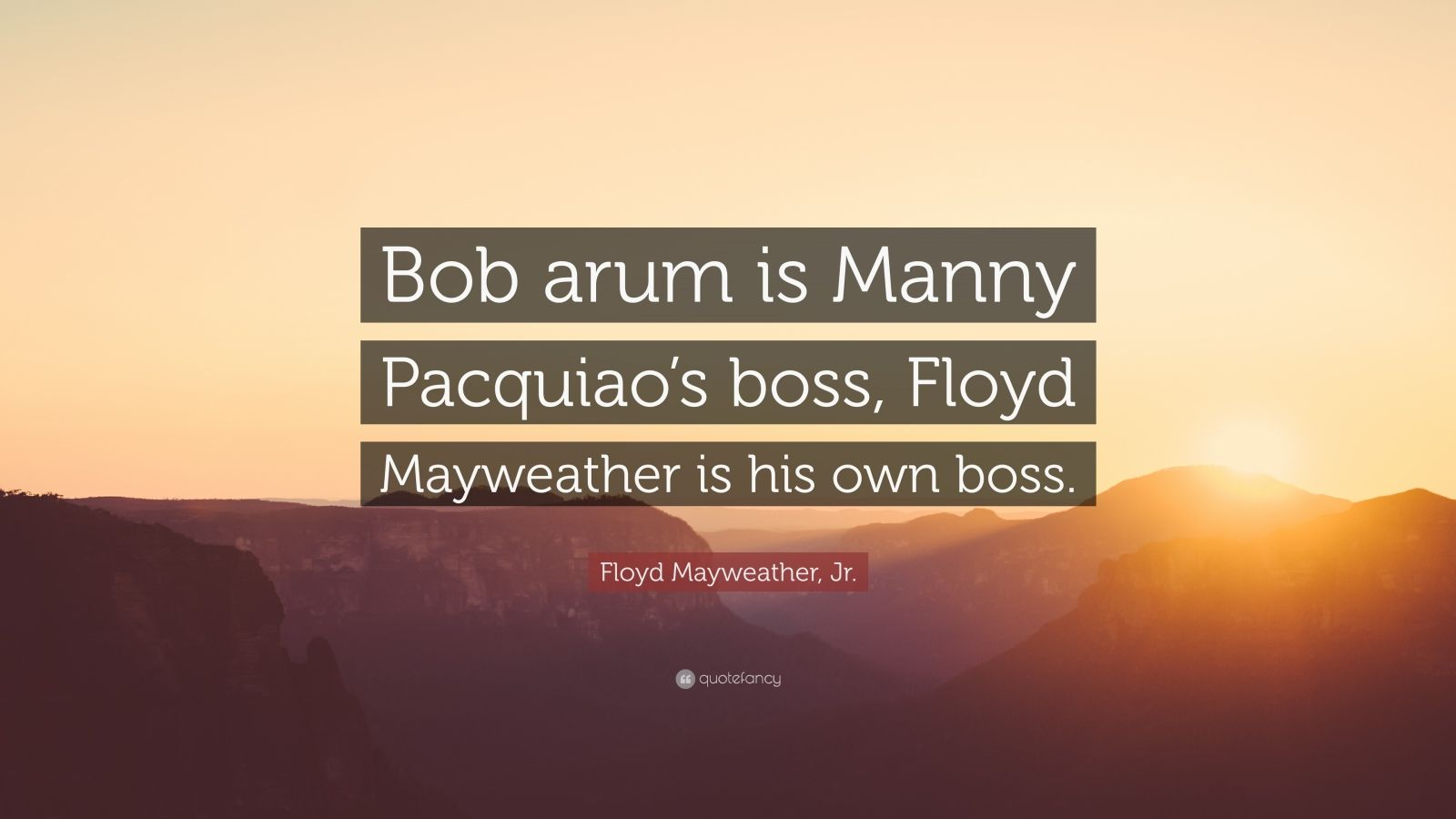 "Floyd Mayweather, Jr. Quote: ""Bob arum is Manny Pacquiao's boss, Floyd Mayweather is his own boss."""