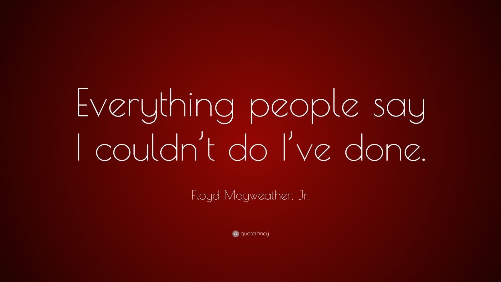 "Floyd Mayweather, Jr. Quote: ""Everything people say I couldn't do I've done."""