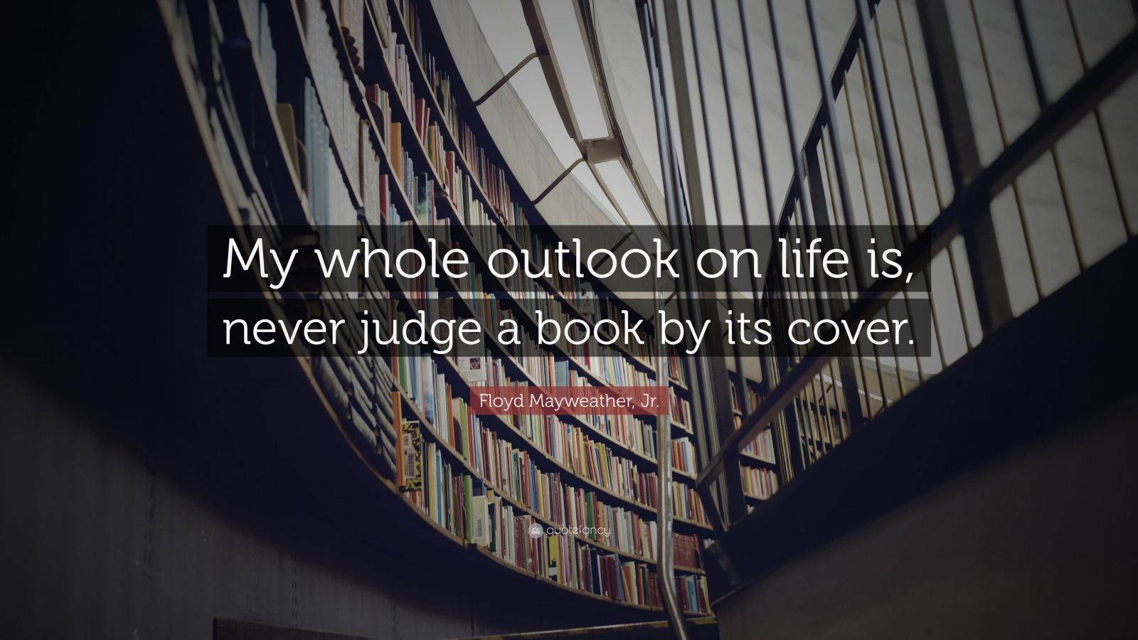 """Floyd Mayweather, Jr. Quote: """"My whole outlook on life is, never judge a book by its cover."""""""