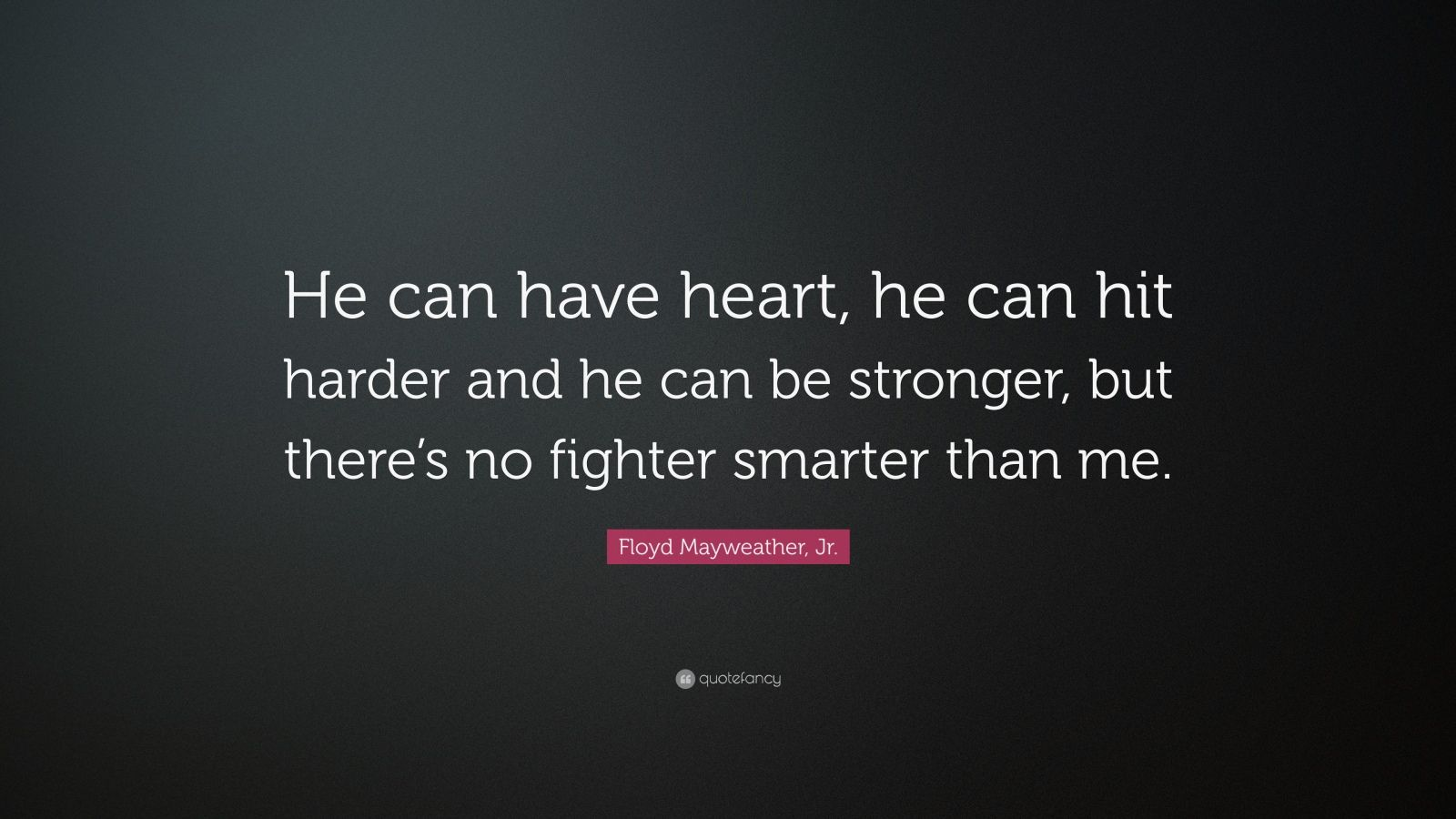 """Floyd Mayweather, Jr. Quote: """"He can have heart, he can hit harder and he can be stronger, but there's no fighter smarter than me."""""""