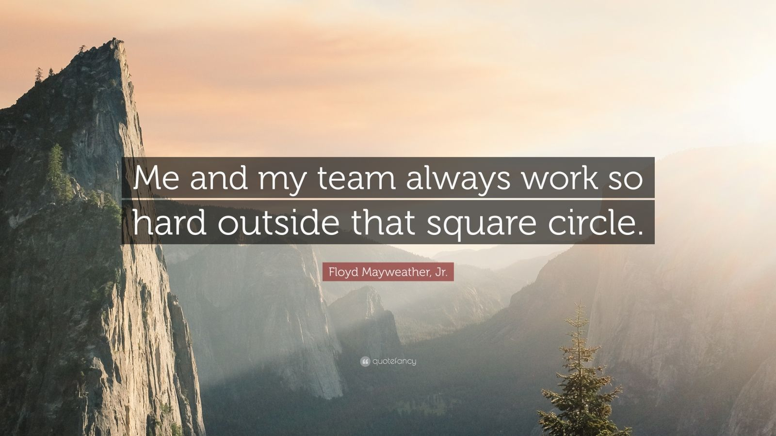 """Floyd Mayweather, Jr. Quote: """"Me and my team always work so hard outside that square circle."""""""