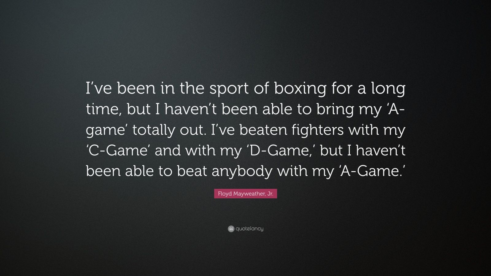 "Floyd Mayweather, Jr. Quote: ""I've been in the sport of boxing for a long time, but I haven't been able to bring my 'A-game' totally out. I've beaten fighters with my 'C-Game' and with my 'D-Game,' but I haven't been able to beat anybody with my 'A-Game.'"""