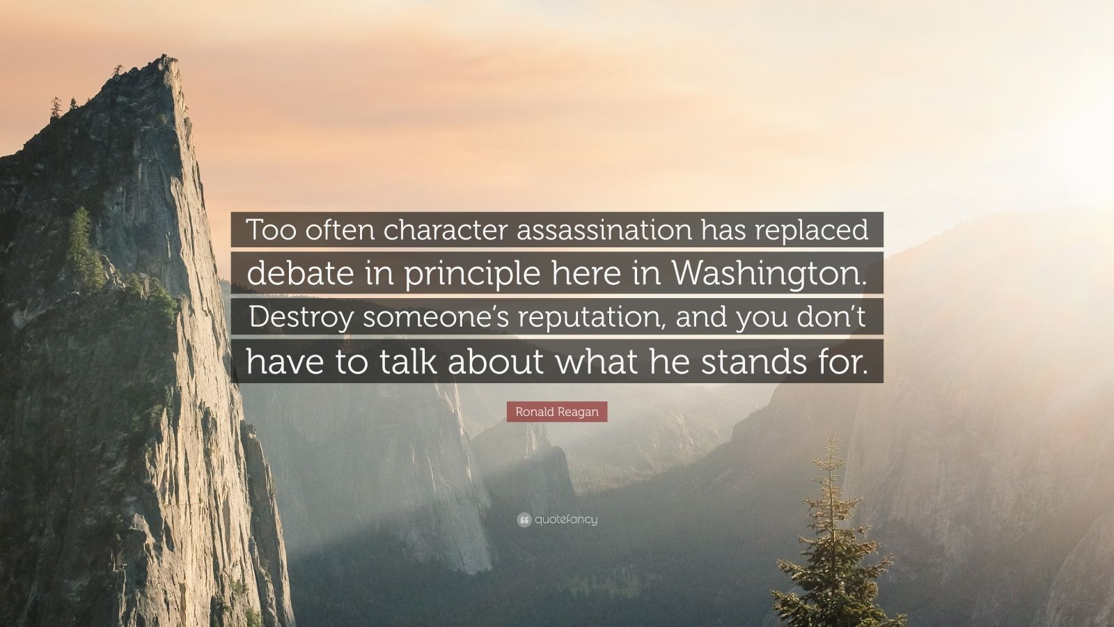 "Ronald Reagan Quote: ""Too often character assassination has replaced debate in principle here in Washington. Destroy someone's reputation, and you don't have to talk about what he stands for."""
