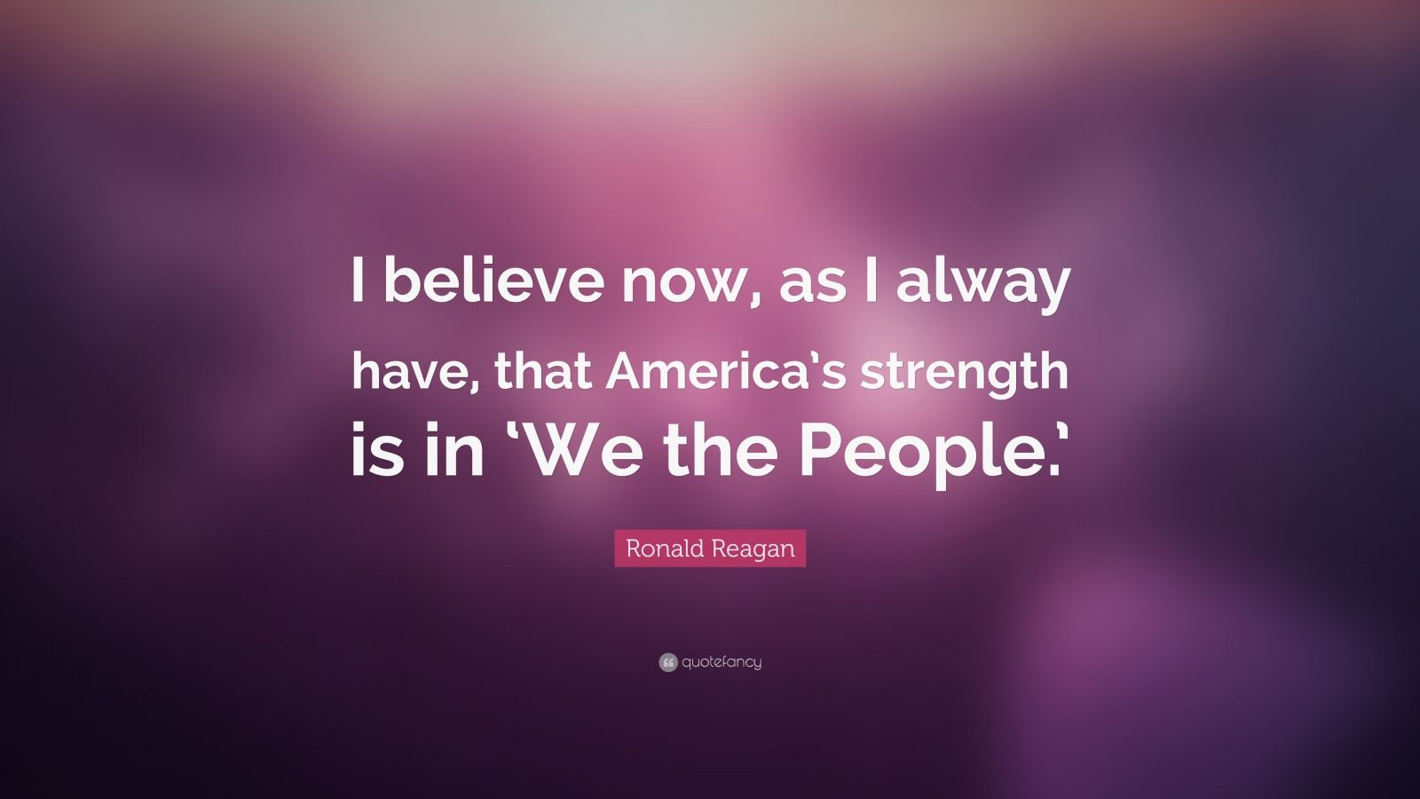 "Ronald Reagan Quote: ""I believe now, as I alway have, that America's strength is in 'We the People.'"""