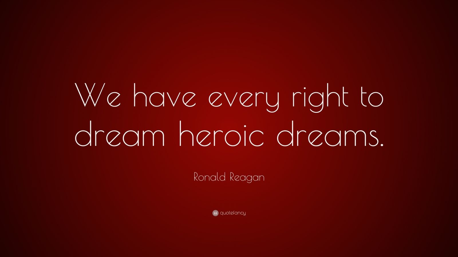 "Ronald Reagan Quote: ""We have every right to dream heroic dreams."""