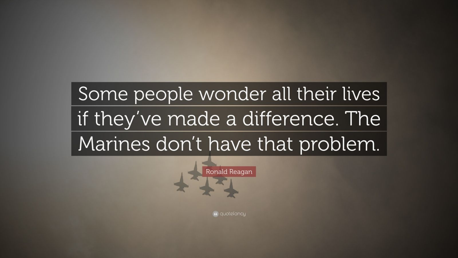 """Ronald Reagan Quote: """"Some people wonder all their lives if they've made a difference. The Marines don't have that problem."""""""