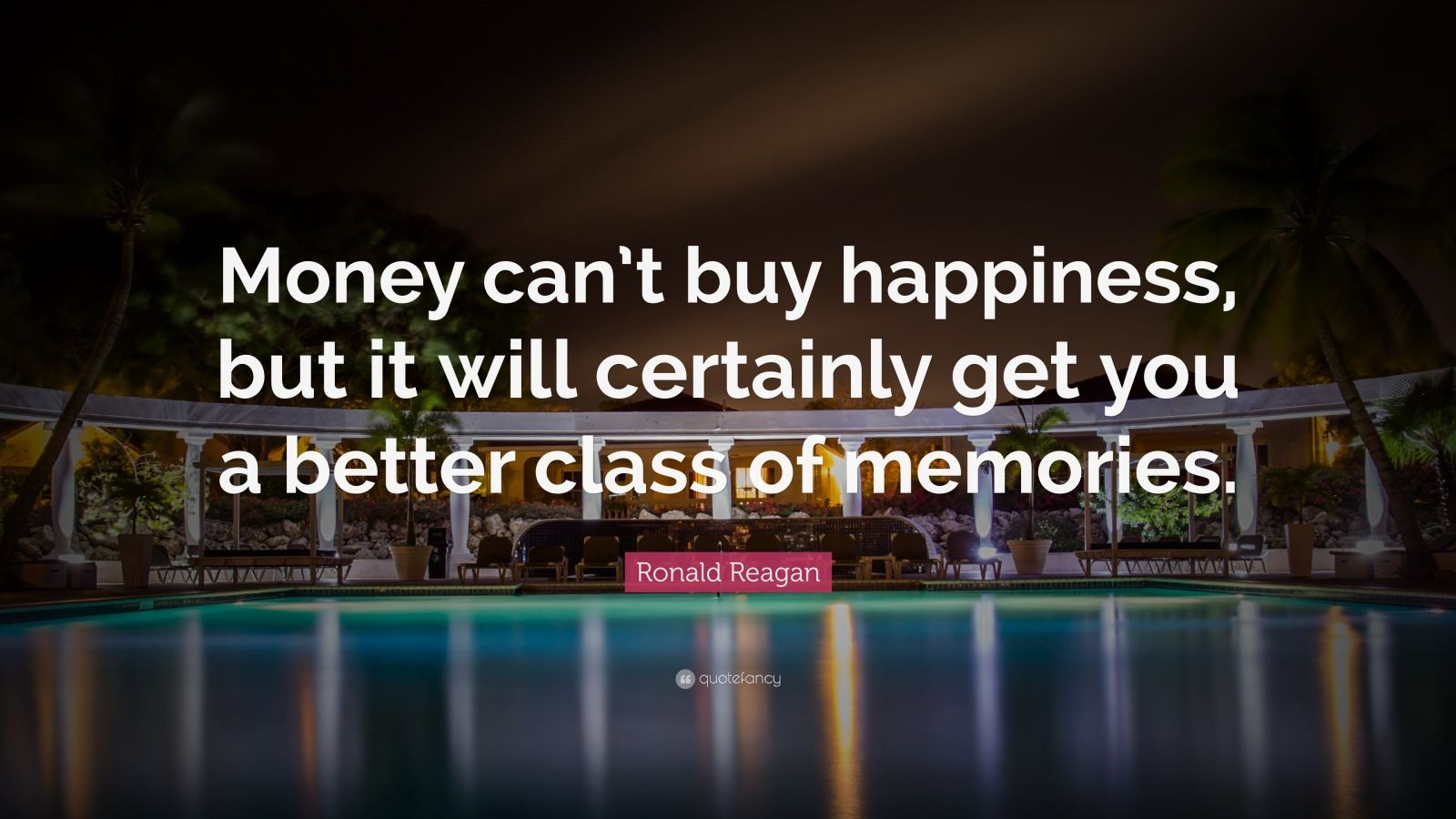 "Ronald Reagan Quote: ""Money can't buy happiness, but it will certainly get you a better class of memories."""