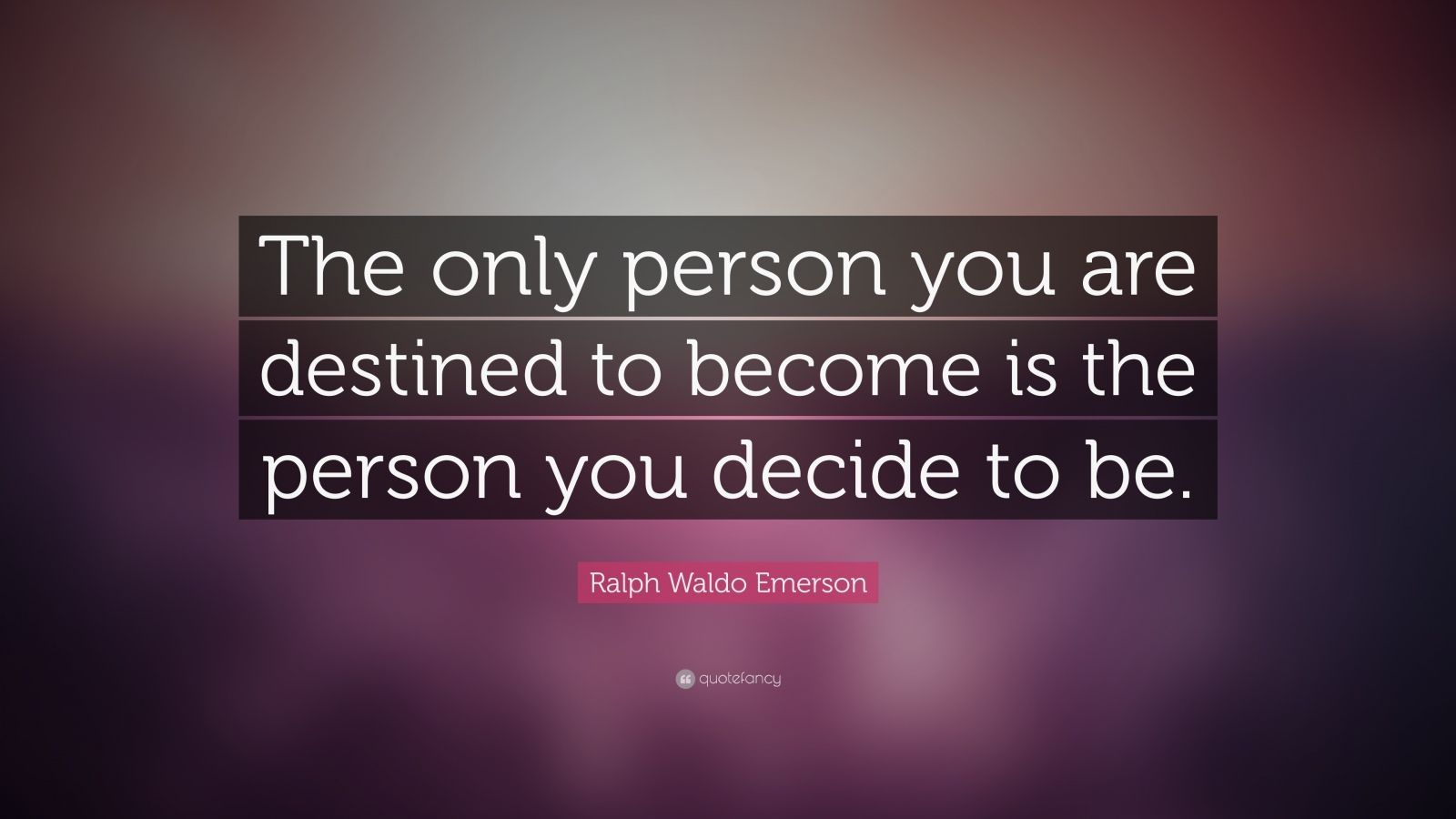 The only person you are destined to become is the person you decide to