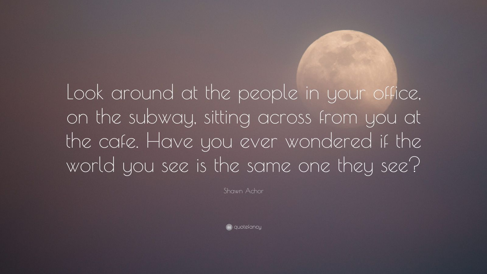 """Shawn Achor Quote: """"Look around at the people in your office, on the subway, sitting across from you at the cafe. Have you ever wondered if the world you see is the same one they see?"""""""
