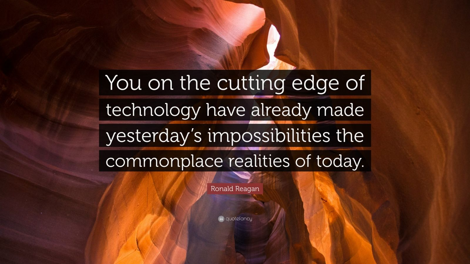 "Ronald Reagan Quote: ""You on the cutting edge of technology have already made yesterday's impossibilities the commonplace realities of today."""