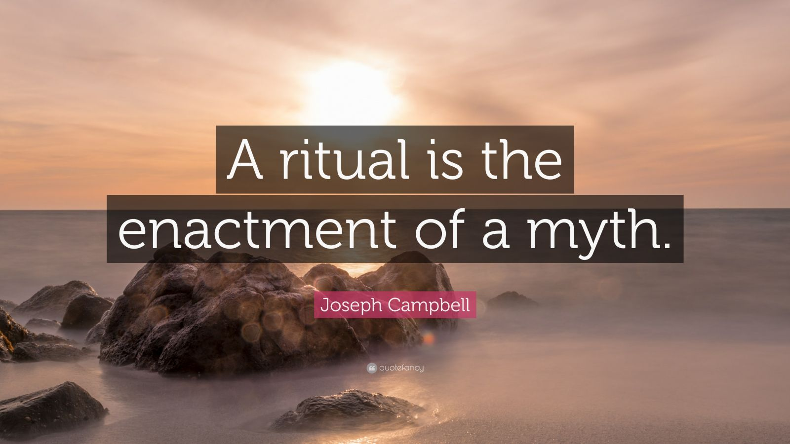 "Joseph Campbell Quote: ""A ritual is the enactment of a myth."""