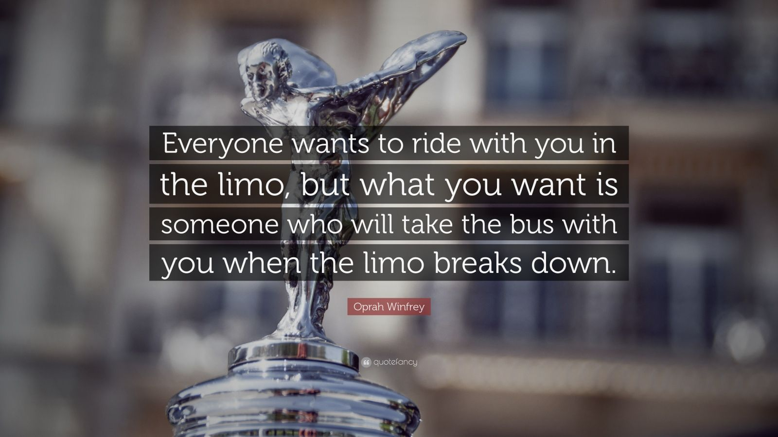 """Oprah Winfrey Quote: """"Everyone wants to ride with you in the limo, but what you want is someone who will take the bus with you when the limo breaks down."""""""