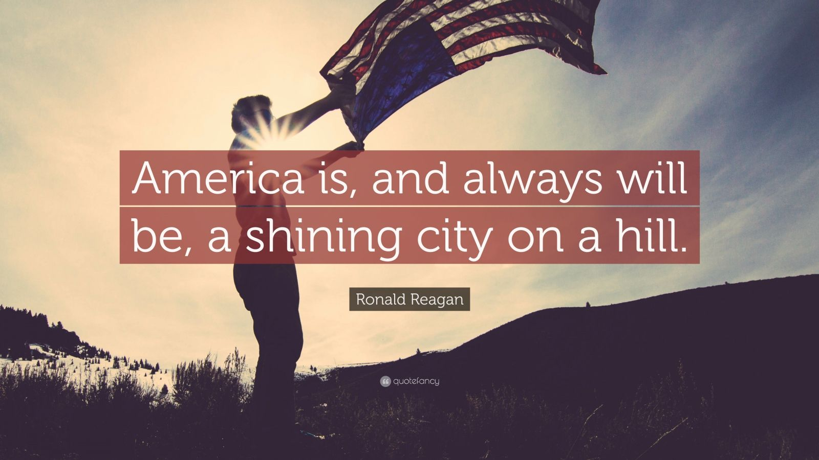 "Ronald Reagan Quote: ""America is, and always will be, a shining city on a hill."""