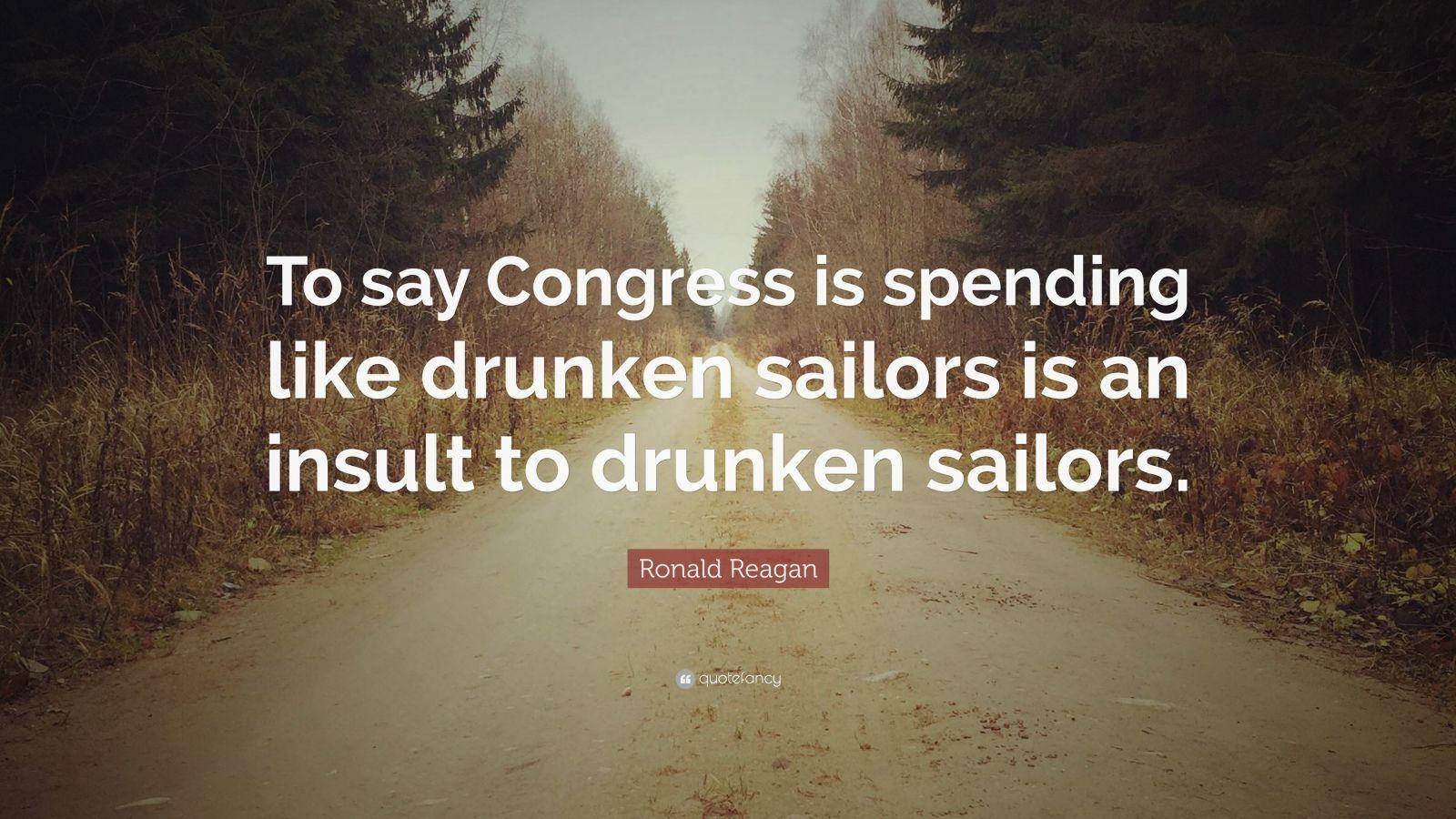 "Ronald Reagan Quote: ""To say Congress is spending like drunken sailors is an insult to drunken sailors."""