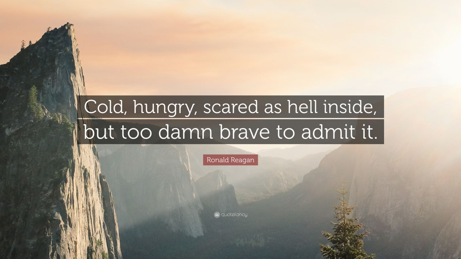 """Ronald Reagan Quote: """"Cold, hungry, scared as hell inside, but too damn brave to admit it."""""""