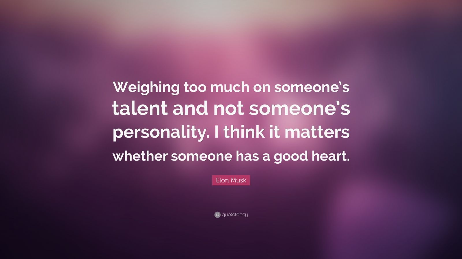 "Elon Musk Quote: ""Weighing too much on someone's talent and not someone's personality. I think it matters whether someone has a good heart."""