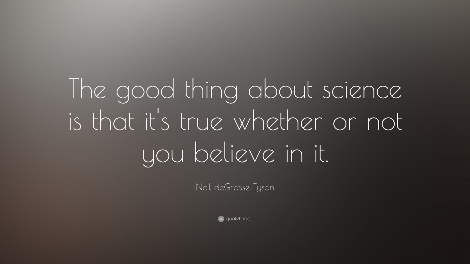 "Neil deGrasse Tyson Quote: ""The good thing about science is that it's true whether or not you believe in it."""