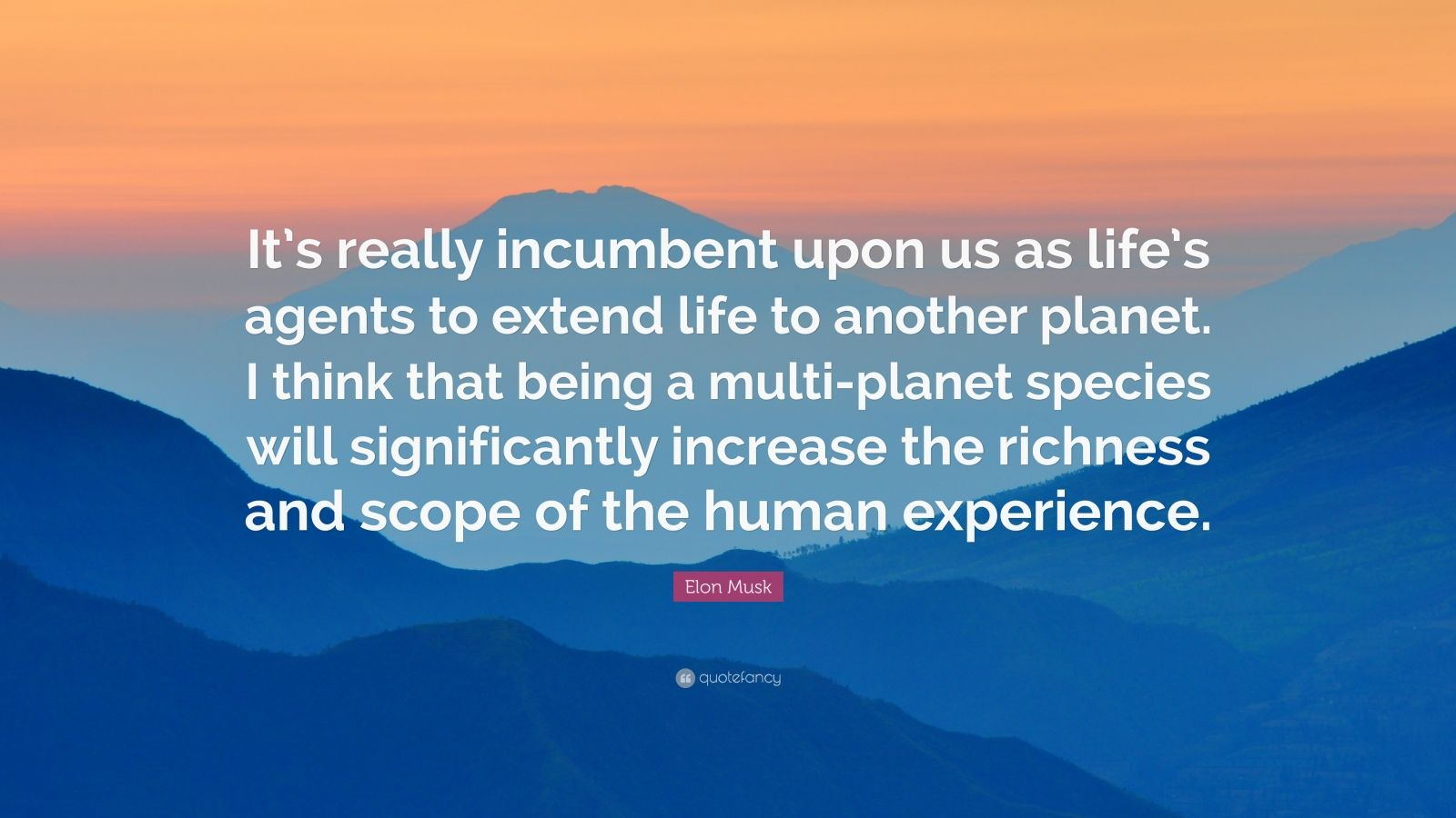 "Elon Musk Quote: ""It's really incumbent upon us as life's agents to extend life to another planet. I think that being a multi-planet species will significantly increase the richness and scope of the human experience."""