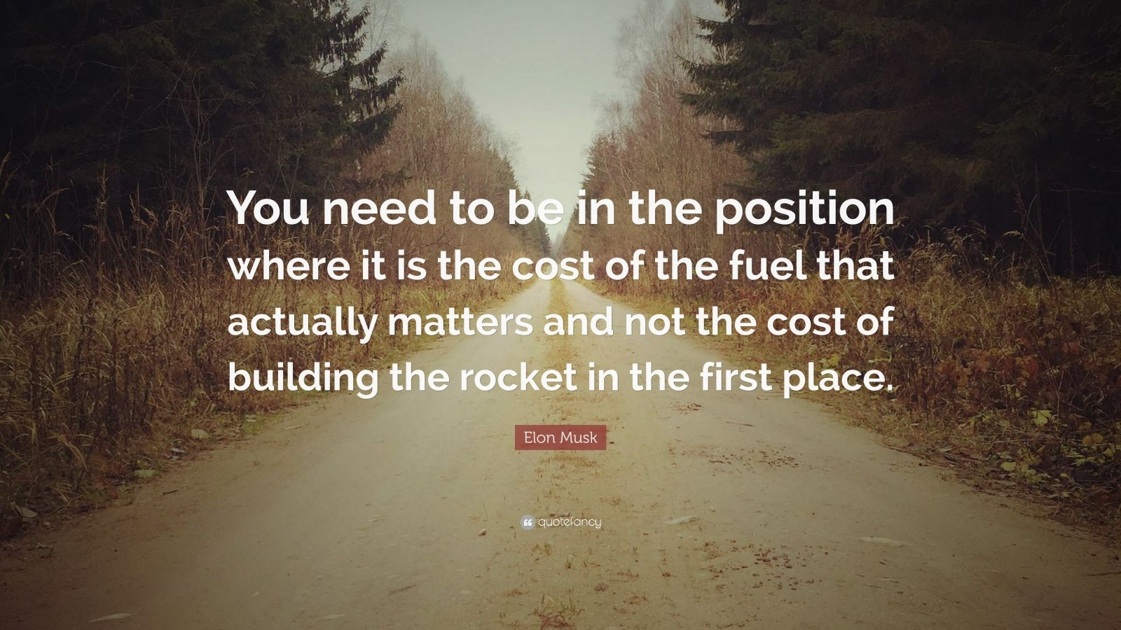 "Elon Musk Quote: ""You need to be in the position where it is the cost of the fuel that actually matters and not the cost of building the rocket in the first place."""