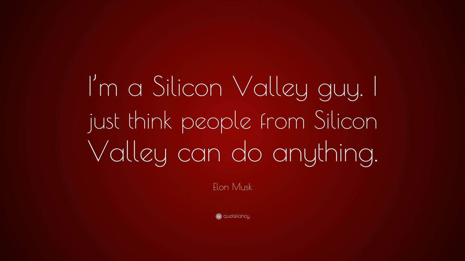 """Elon Musk Quote: """"I'm a Silicon Valley guy. I just think people from Silicon Valley can do anything."""""""
