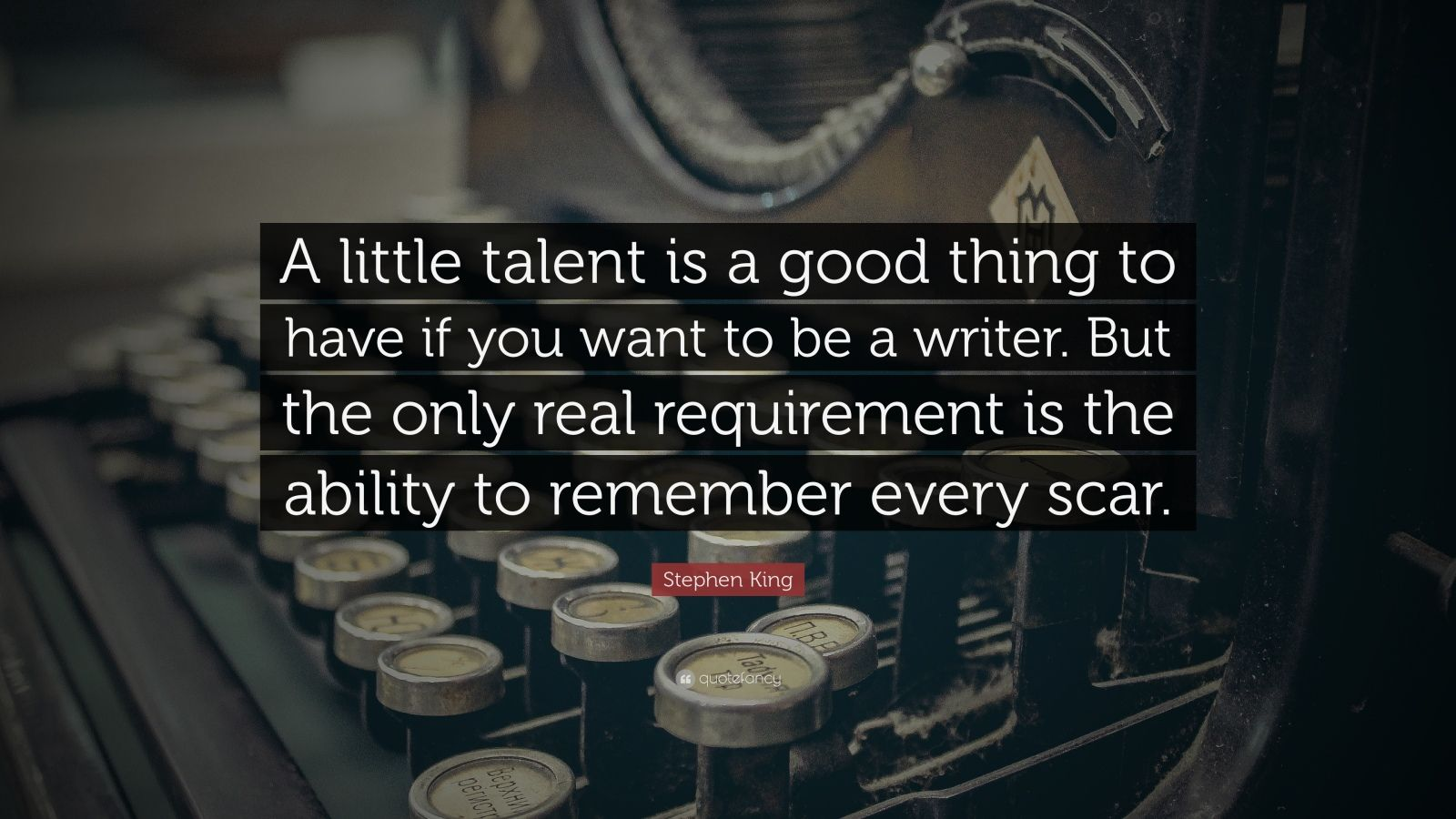 """Stephen King Quote: """"A little talent is a good thing to have if you want to be a writer. But the only real requirement is the ability to remember every scar."""""""